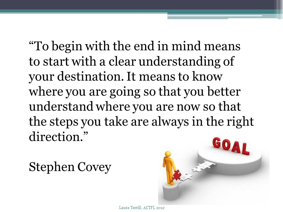 """""""To begin with the end in mind means to start with a clear understanding of your destination. It means to know where you are going so that you better"""