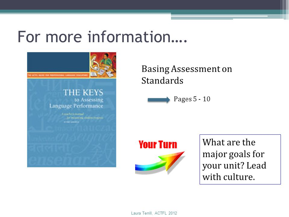 Basing Assessment on Standards Pages 5 - 10 For more information…. What are the major goals for your unit? Lead with culture. Laura Terrill, ACTFL 201