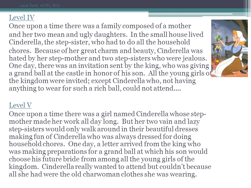 Level IV Once upon a time there was a family composed of a mother and her two mean and ugly daughters. In the small house lived Cinderella, the step-s