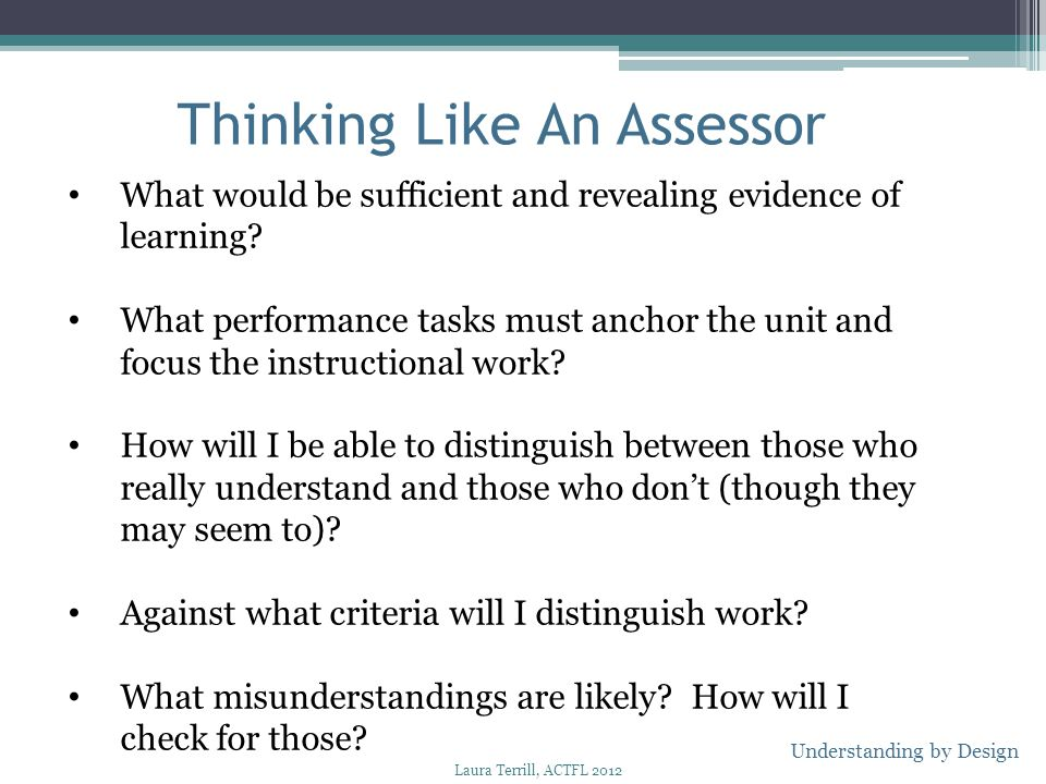 Thinking Like An Assessor What would be sufficient and revealing evidence of learning? What performance tasks must anchor the unit and focus the instr