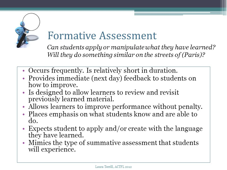 Occurs frequently. Is relatively short in duration. Provides immediate (next day) feedback to students on how to improve. Is designed to allow learner