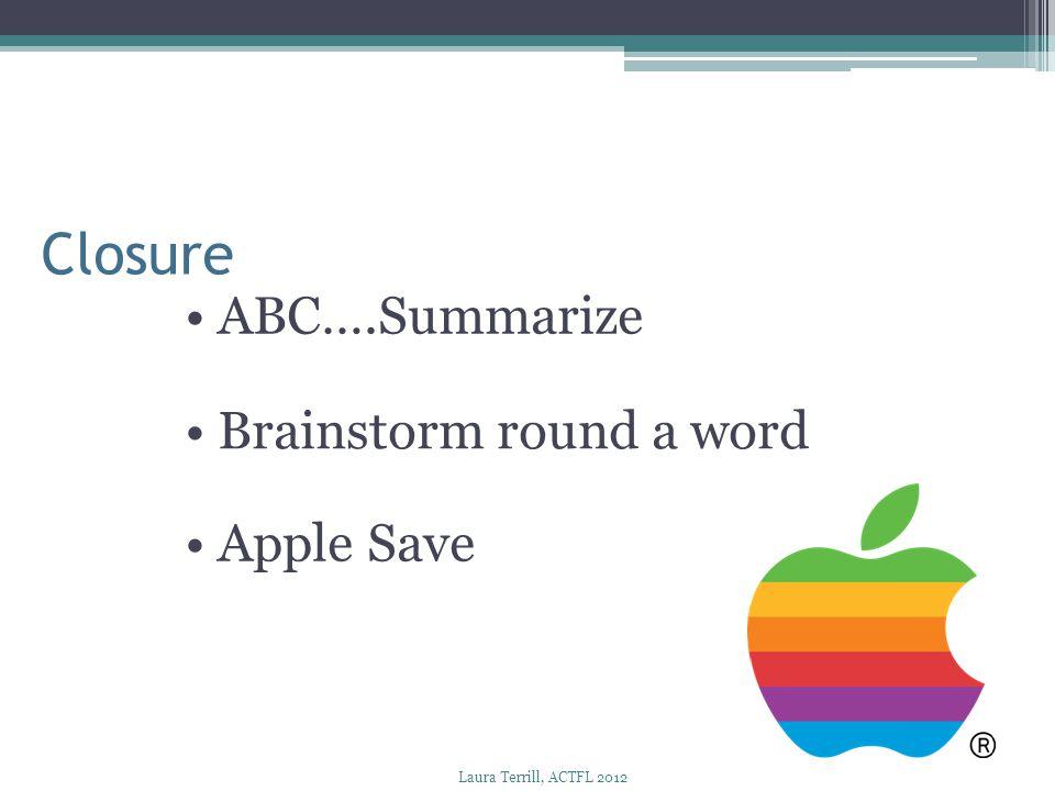 Closure ABC….Summarize Brainstorm round a word Apple Save Laura Terrill, ACTFL 2012