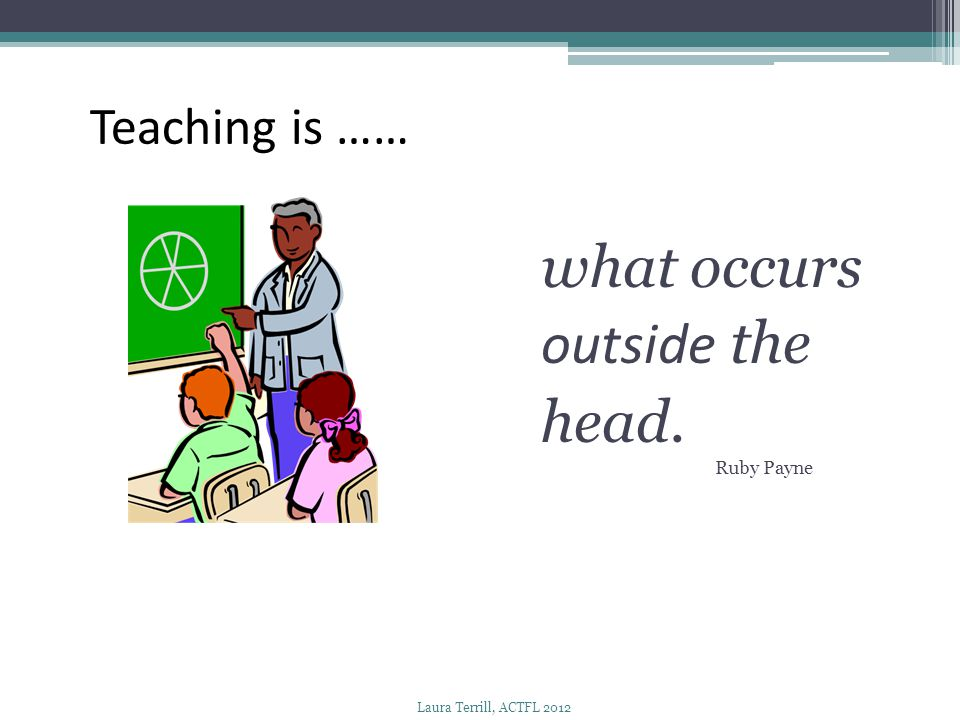 what occurs outside the head. Teaching is …… Ruby Payne Laura Terrill, ACTFL 2012