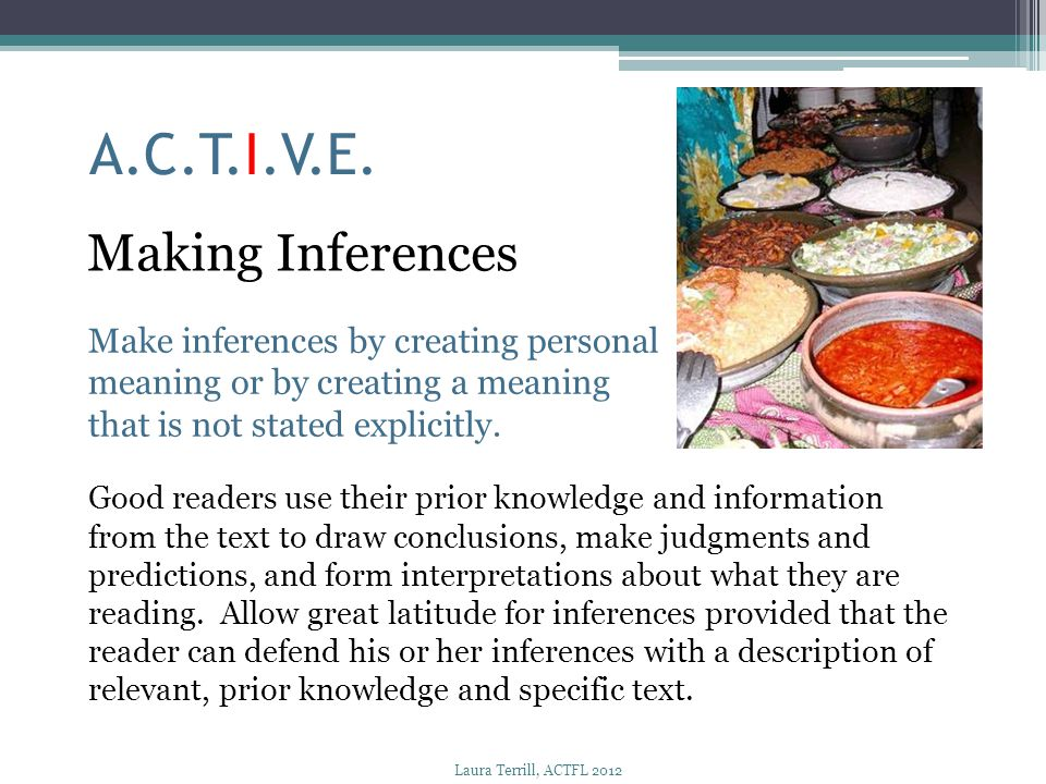 A.C.T.I.V.E. Making Inferences Make inferences by creating personal meaning or by creating a meaning that is not stated explicitly. Good readers use t