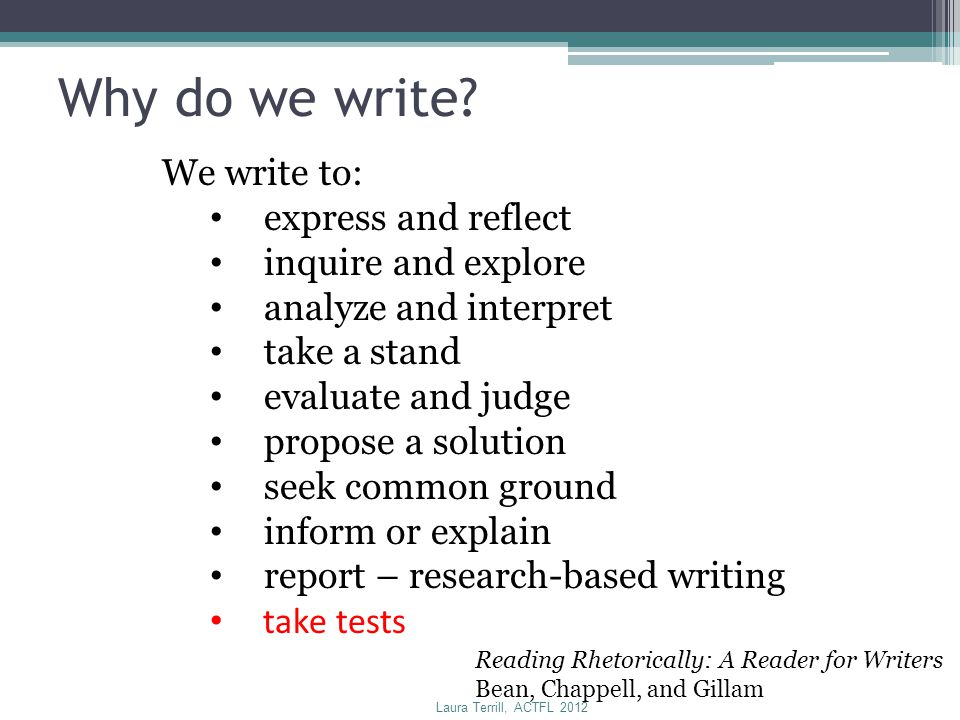 Why do we write? We write to: express and reflect inquire and explore analyze and interpret take a stand evaluate and judge propose a solution seek co