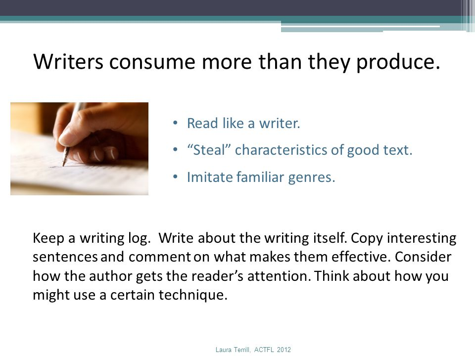 """Writers consume more than they produce. Read like a writer. """"Steal"""" characteristics of good text. Imitate familiar genres. Keep a writing log. Write a"""