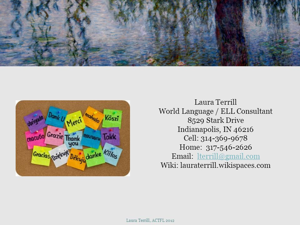 Laura Terrill World Language / ELL Consultant 8529 Stark Drive Indianapolis, IN 46216 Cell: 314-369-9678 Home: 317-546-2626 Email: lterrill@gmail.coml
