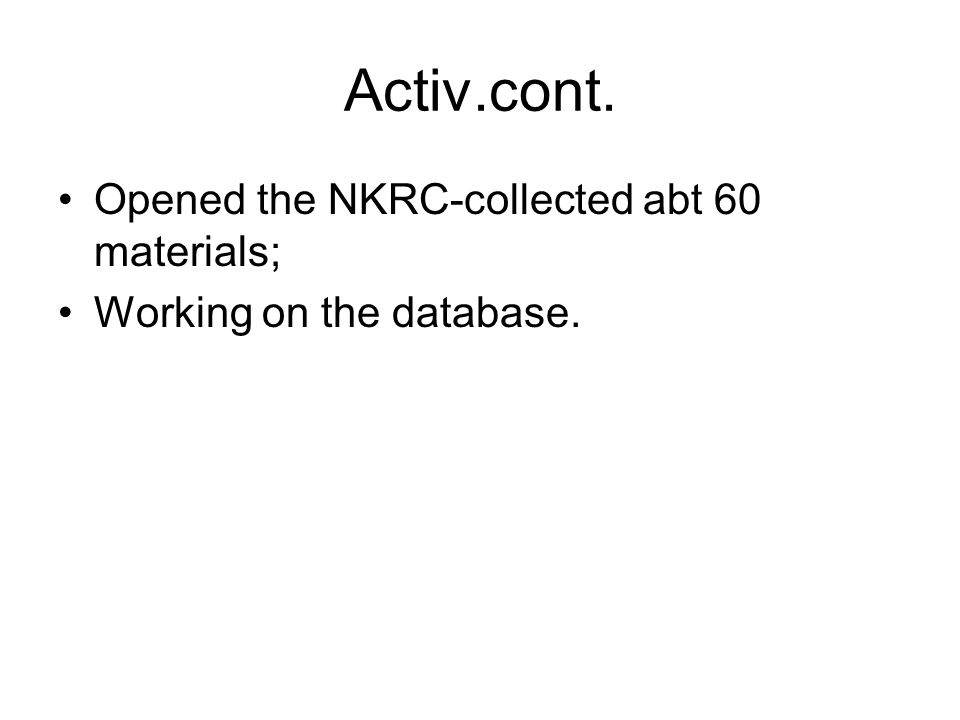 Activ.cont. Opened the NKRC-collected abt 60 materials; Working on the database.