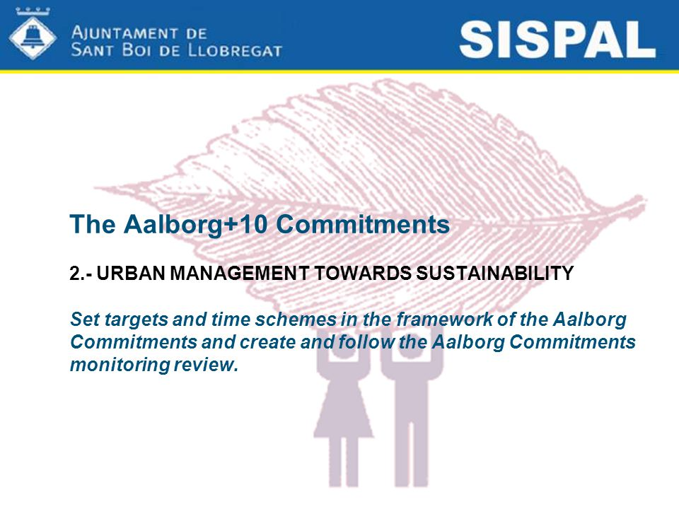 The Aalborg+10 Commitments 2.- URBAN MANAGEMENT TOWARDS SUSTAINABILITY Set targets and time schemes in the framework of the Aalborg Commitments and create and follow the Aalborg Commitments monitoring review.
