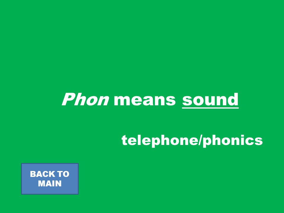 Phon means sound BACK TO MAIN telephone/phonics