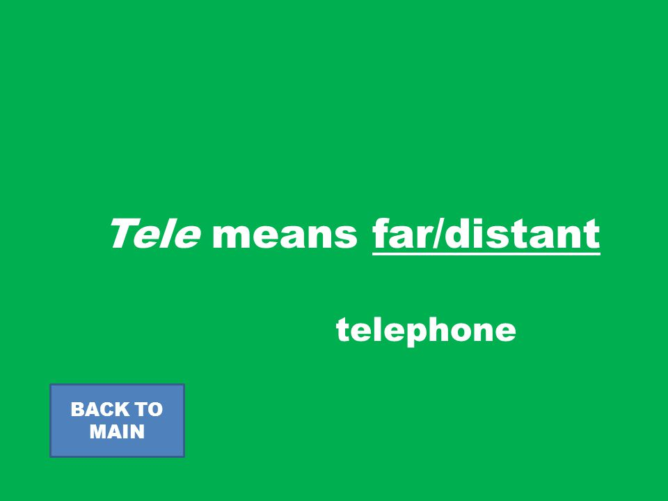 Tele means far/distant BACK TO MAIN telephone
