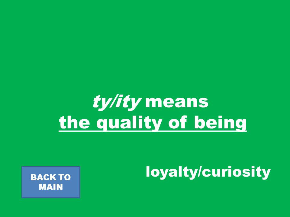 ty/ity means the quality of being BACK TO MAIN loyalty/curiosity