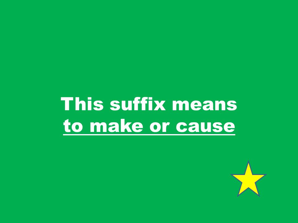 This suffix means to make or cause
