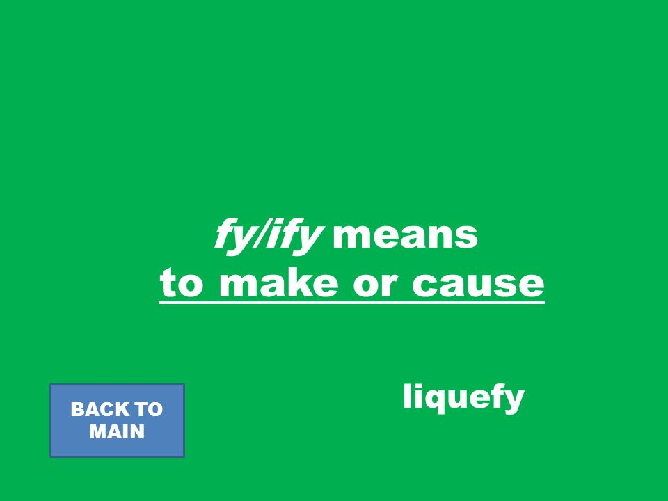 fy/ify means to make or cause BACK TO MAIN liquefy