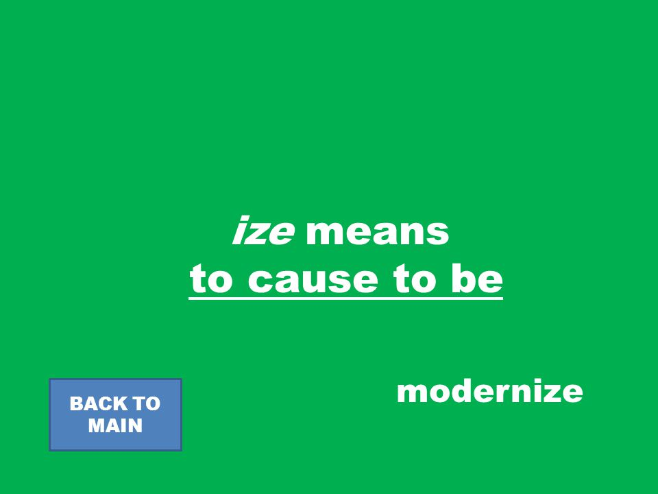 ize means to cause to be BACK TO MAIN modernize