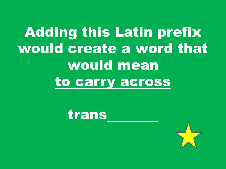Adding this Latin prefix would create a word that would mean to carry across trans
