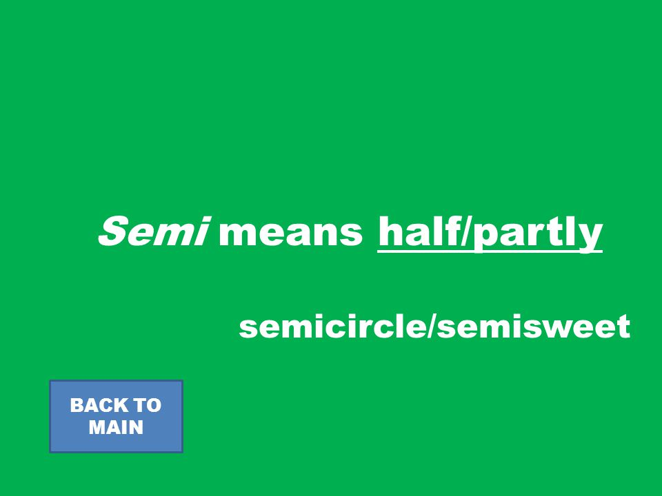 Semi means half/partly BACK TO MAIN semicircle/semisweet