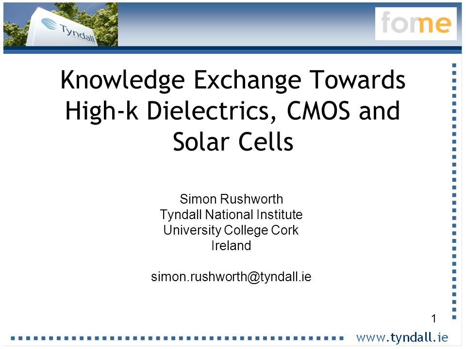 1 Knowledge Exchange Towards High-k Dielectrics, CMOS and Solar Cells Simon Rushworth Tyndall National Institute University College Cork Ireland simon.rushworth@tyndall.ie