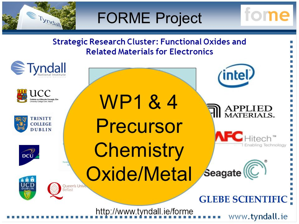 17 Strategic Research Cluster: Functional Oxides and Related Materials for Electronics 16 Lead Scientists 7 interns 18 graduate students (+2) 6 postdocs 1 Admin (+18 collaborators) http://www.tyndall.ie/forme FORME Project WP1 & 4 Precursor Chemistry Oxide/Metal
