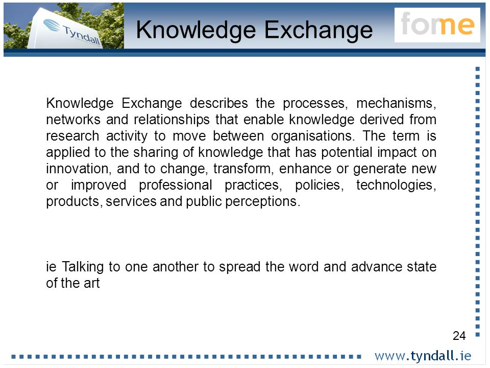24 Knowledge Exchange Knowledge Exchange describes the processes, mechanisms, networks and relationships that enable knowledge derived from research activity to move between organisations.