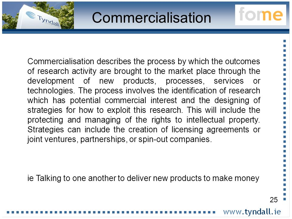 25 Commercialisation Commercialisation describes the process by which the outcomes of research activity are brought to the market place through the development of new products, processes, services or technologies.