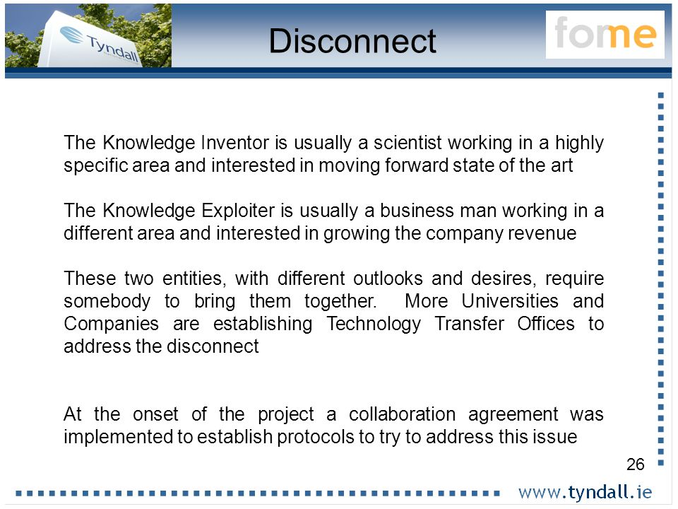 26 Disconnect The Knowledge Inventor is usually a scientist working in a highly specific area and interested in moving forward state of the art The Knowledge Exploiter is usually a business man working in a different area and interested in growing the company revenue These two entities, with different outlooks and desires, require somebody to bring them together.