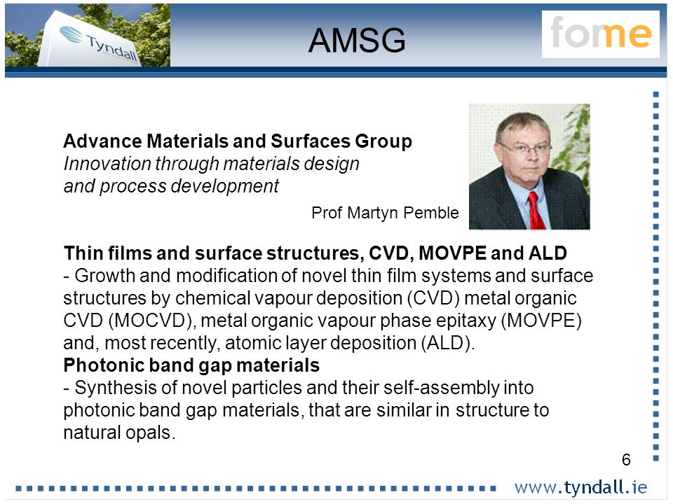 6 AMSG Advance Materials and Surfaces Group Innovation through materials design and process development Thin films and surface structures, CVD, MOVPE and ALD - Growth and modification of novel thin film systems and surface structures by chemical vapour deposition (CVD) metal organic CVD (MOCVD), metal organic vapour phase epitaxy (MOVPE) and, most recently, atomic layer deposition (ALD).
