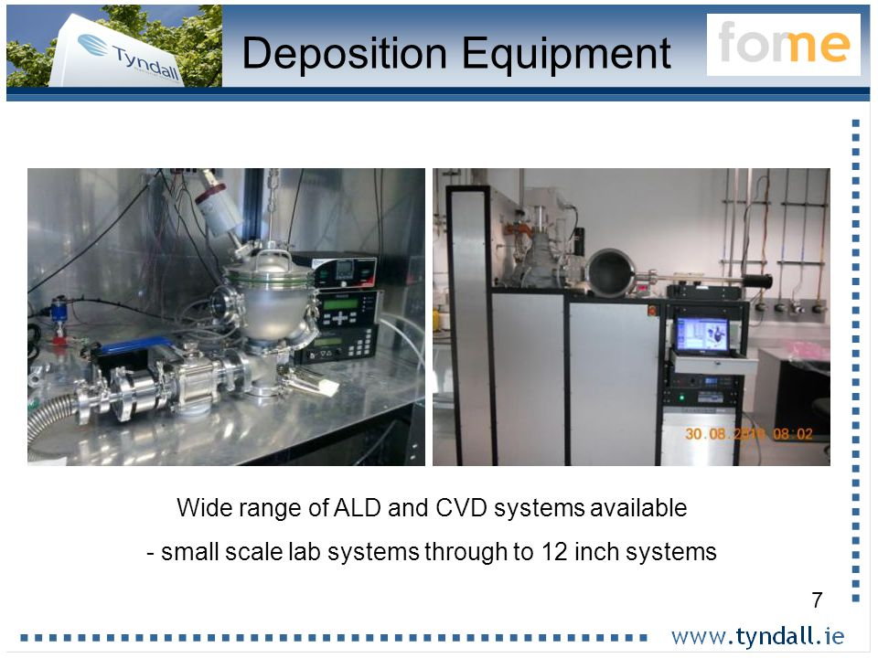 7 Wide range of ALD and CVD systems available - small scale lab systems through to 12 inch systems Deposition Equipment