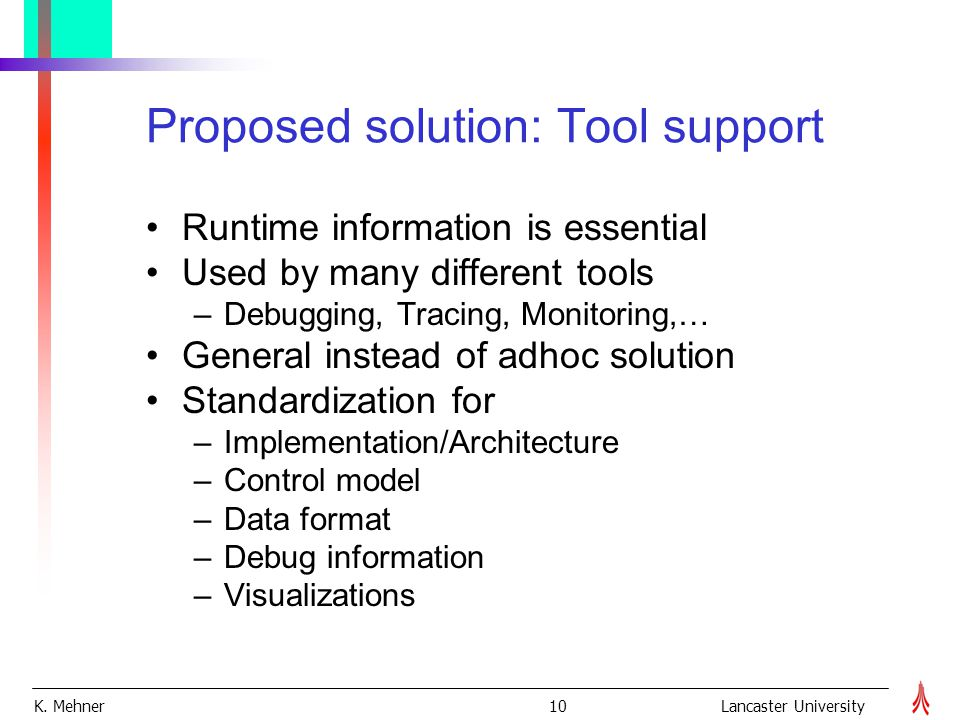 K. Mehner 10Lancaster University Proposed solution: Tool support Runtime information is essential Used by many different tools –Debugging, Tracing, Mo