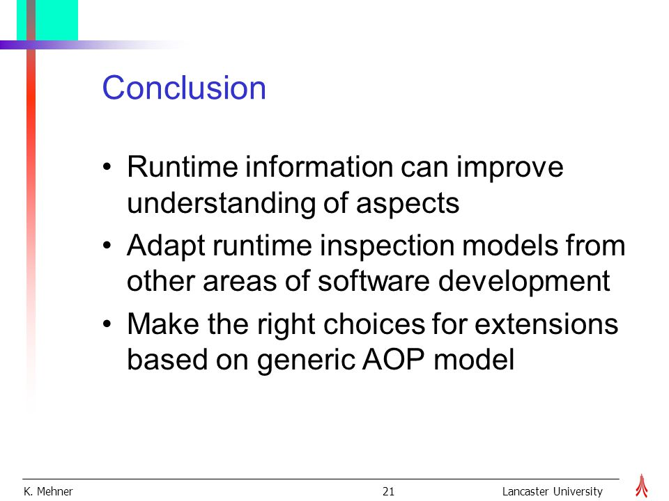 K. Mehner 21Lancaster University Conclusion Runtime information can improve understanding of aspects Adapt runtime inspection models from other areas