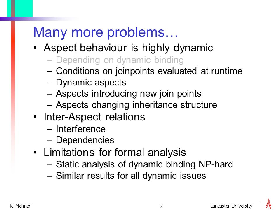 K. Mehner 7Lancaster University Many more problems… Aspect behaviour is highly dynamic –Depending on dynamic binding –Conditions on joinpoints evaluat
