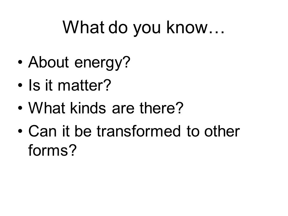 What do you know… About energy.Is it matter. What kinds are there.