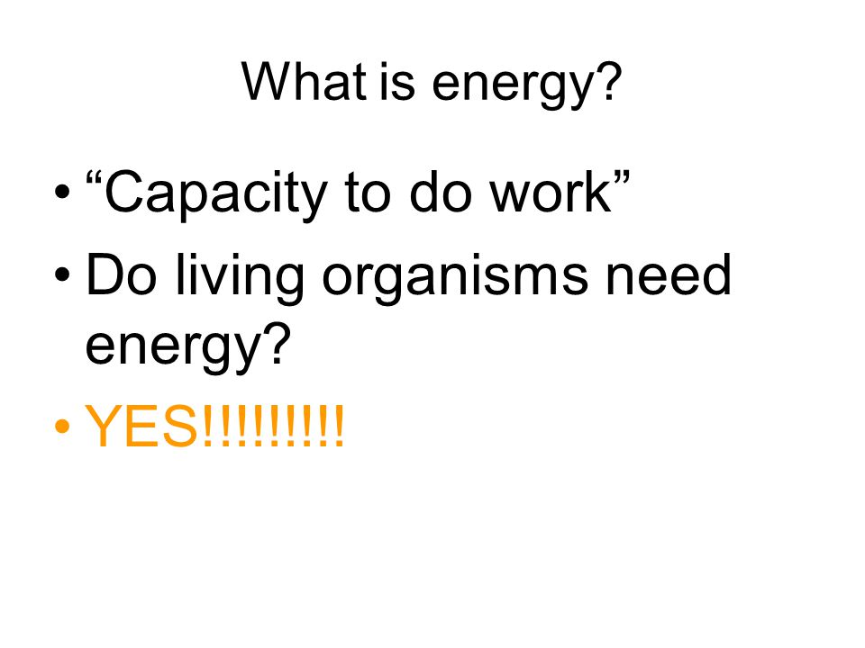What is energy? Capacity to do work Do living organisms need energy? YES!!!!!!!!!