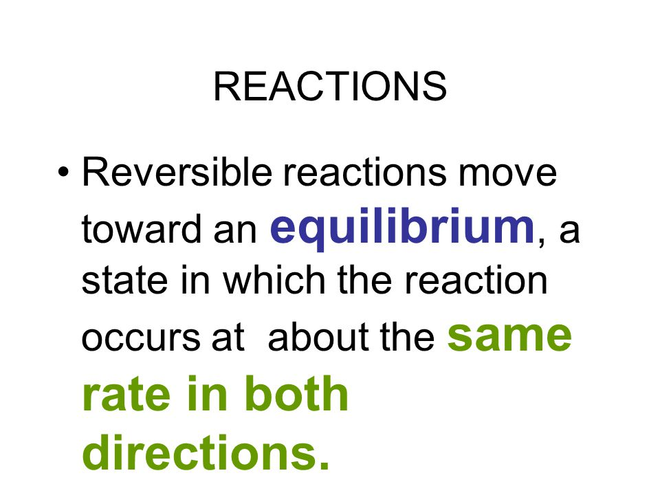 REACTIONS Most reactions are reversible, occur in both directions - reactants -> end products AND end products -> reactants.
