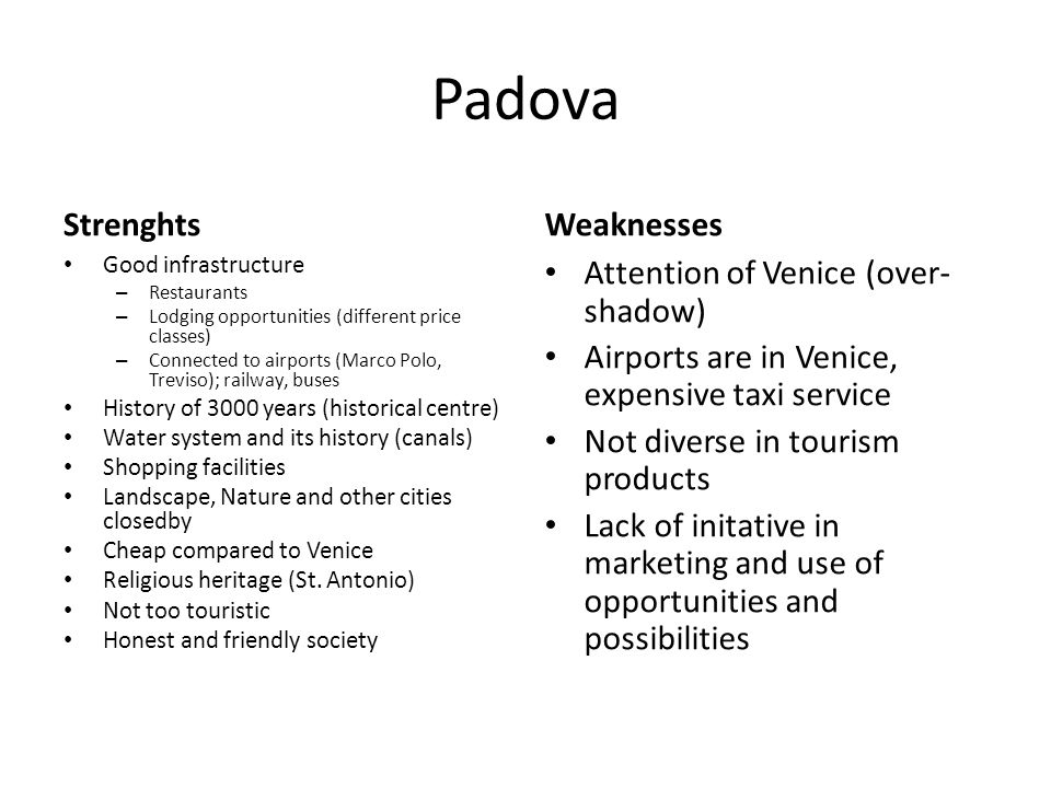 Padova Strenghts Good infrastructure – Restaurants – Lodging opportunities (different price classes) – Connected to airports (Marco Polo, Treviso); railway, buses History of 3000 years (historical centre) Water system and its history (canals) Shopping facilities Landscape, Nature and other cities closedby Cheap compared to Venice Religious heritage (St.
