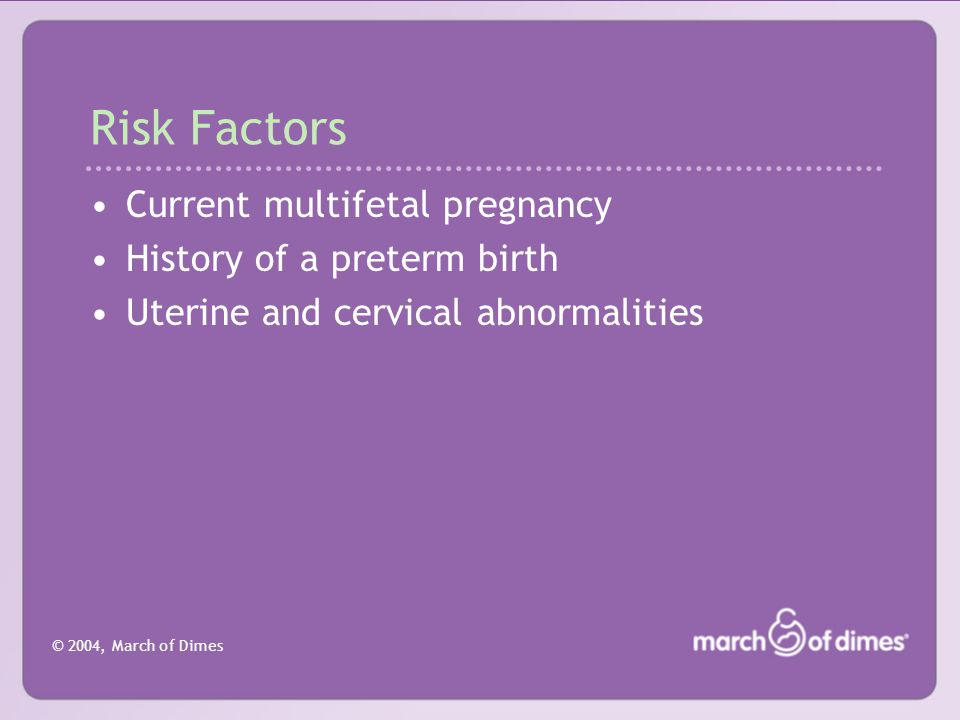 © 2004, March of Dimes Biochemical Markers for Preterm Labor Fetal fibronectin: Glycoproteins produced during fetal life and found in the cervical canal early and late in pregnancy; best used to determine who will not go into preterm labor.