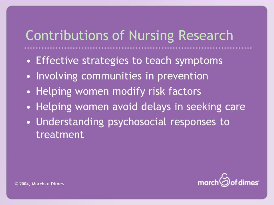 © 2004, March of Dimes Contributions of Nursing Research (Continued) Utilizing stress reduction programs Conducting telephone support to aid in smoking cessation Effects of bedrest on physical parameters Effects of preterm birth on the family