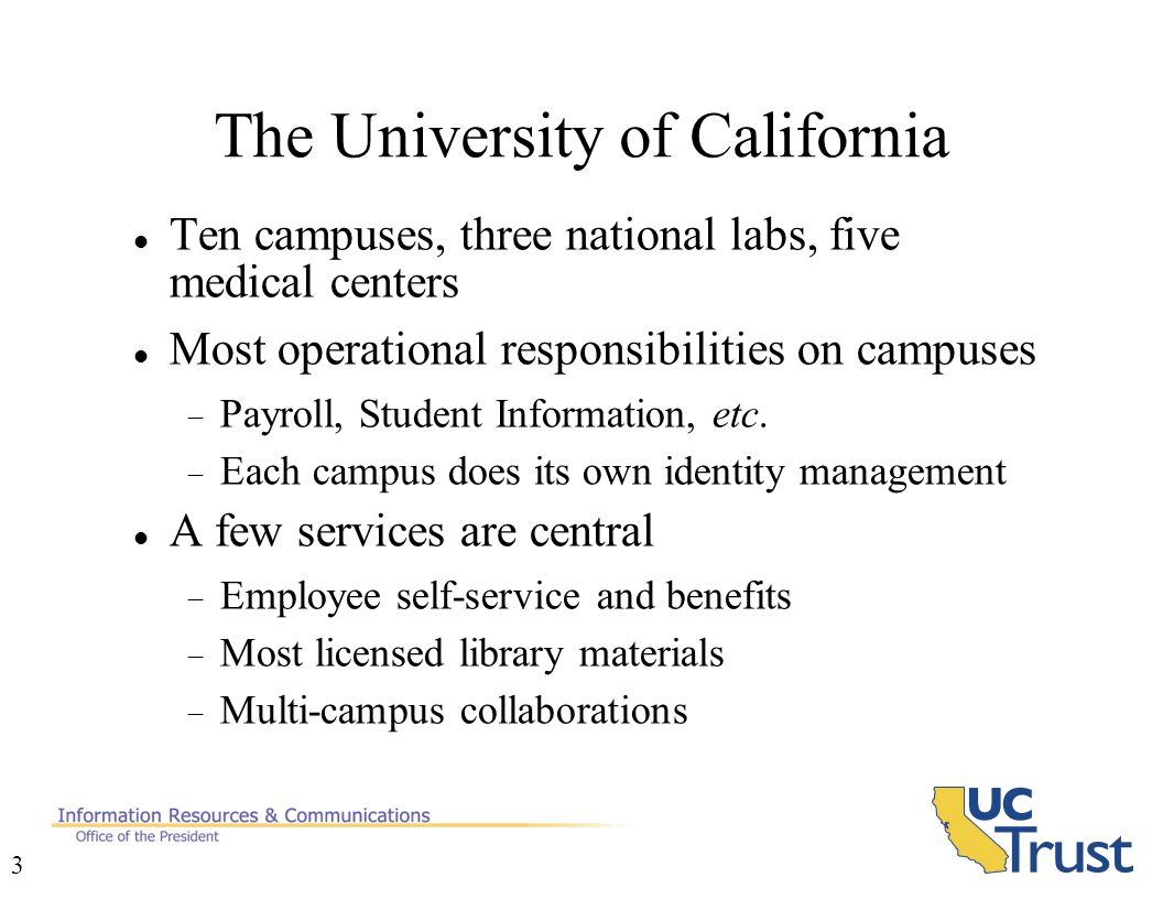 3 The University of California Ten campuses, three national labs, five medical centers Most operational responsibilities on campuses  Payroll, Student Information, etc.