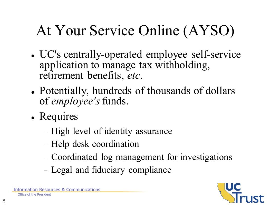 5 At Your Service Online (AYSO)‏ UC s centrally-operated employee self-service application to manage tax withholding, retirement benefits, etc.