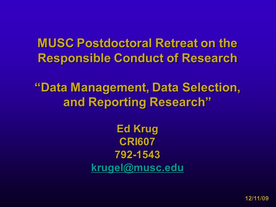 MUSC Postdoctoral Retreat on the Responsible Conduct of Research Data Management, Data Selection, and Reporting Research Ed Krug CRI607792-1543 krugel@musc.edu 12/11/09