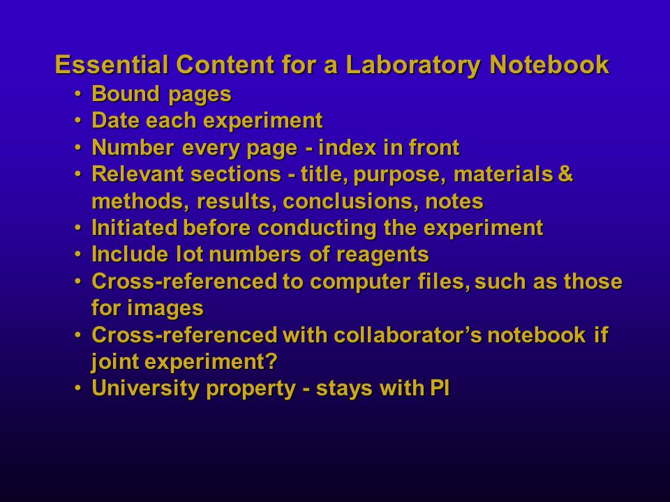 Essential Content for a Laboratory Notebook Bound pagesBound pages Date each experimentDate each experiment Number every page - index in frontNumber every page - index in front Relevant sections - title, purpose, materials & methods, results, conclusions, notesRelevant sections - title, purpose, materials & methods, results, conclusions, notes Initiated before conducting the experimentInitiated before conducting the experiment Include lot numbers of reagentsInclude lot numbers of reagents Cross-referenced to computer files, such as those for imagesCross-referenced to computer files, such as those for images Cross-referenced with collaborator's notebook if joint experiment?Cross-referenced with collaborator's notebook if joint experiment.