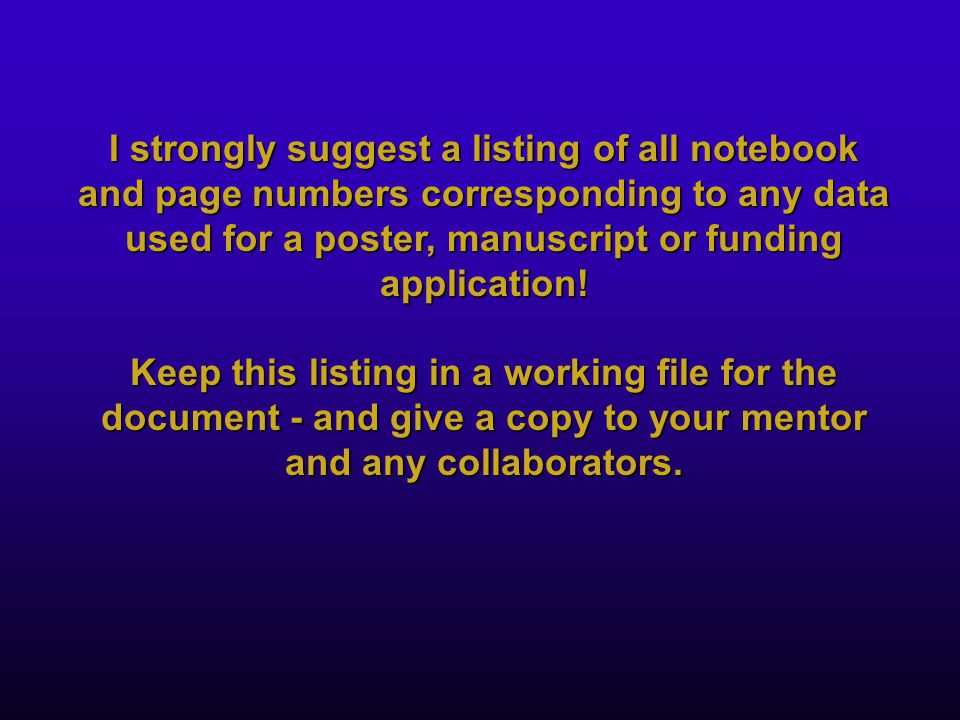 I strongly suggest a listing of all notebook and page numbers corresponding to any data used for a poster, manuscript or funding application.