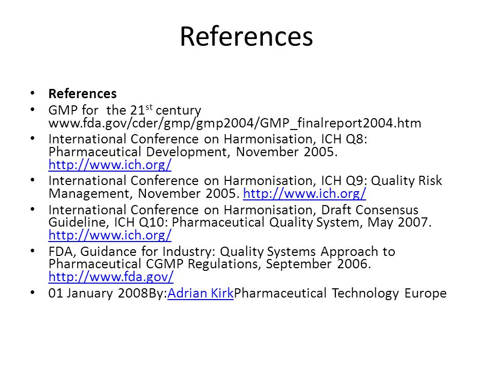 References GMP for the 21 st century www.fda.gov/cder/gmp/gmp2004/GMP_finalreport2004.htm International Conference on Harmonisation, ICH Q8: Pharmaceutical Development, November 2005.