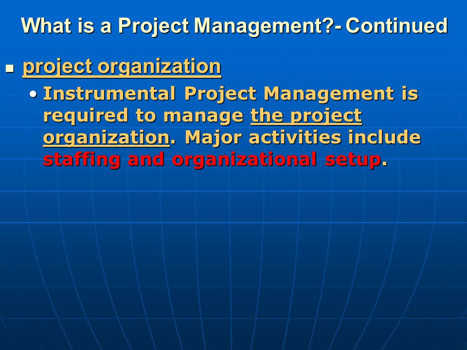 What is a Project Management?- Continued project organization project organization Instrumental Project Management is required to manage the project o