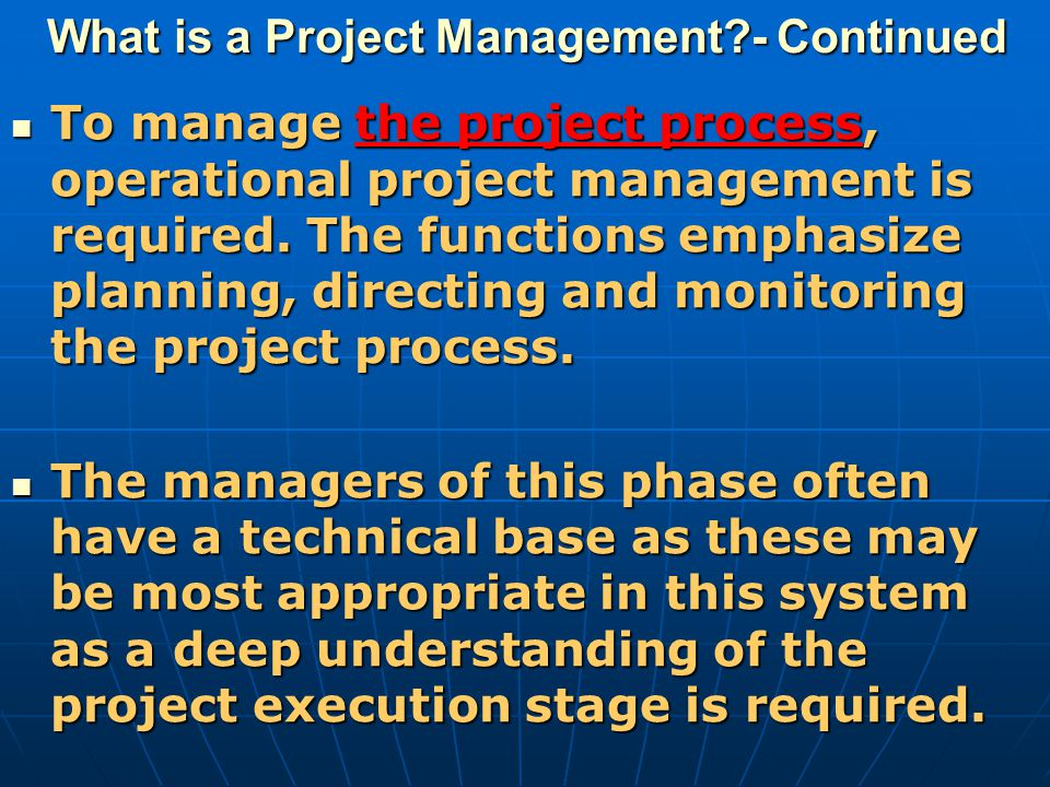 What is a Project Management?- Continued To manage the project process, operational project management is required. The functions emphasize planning,