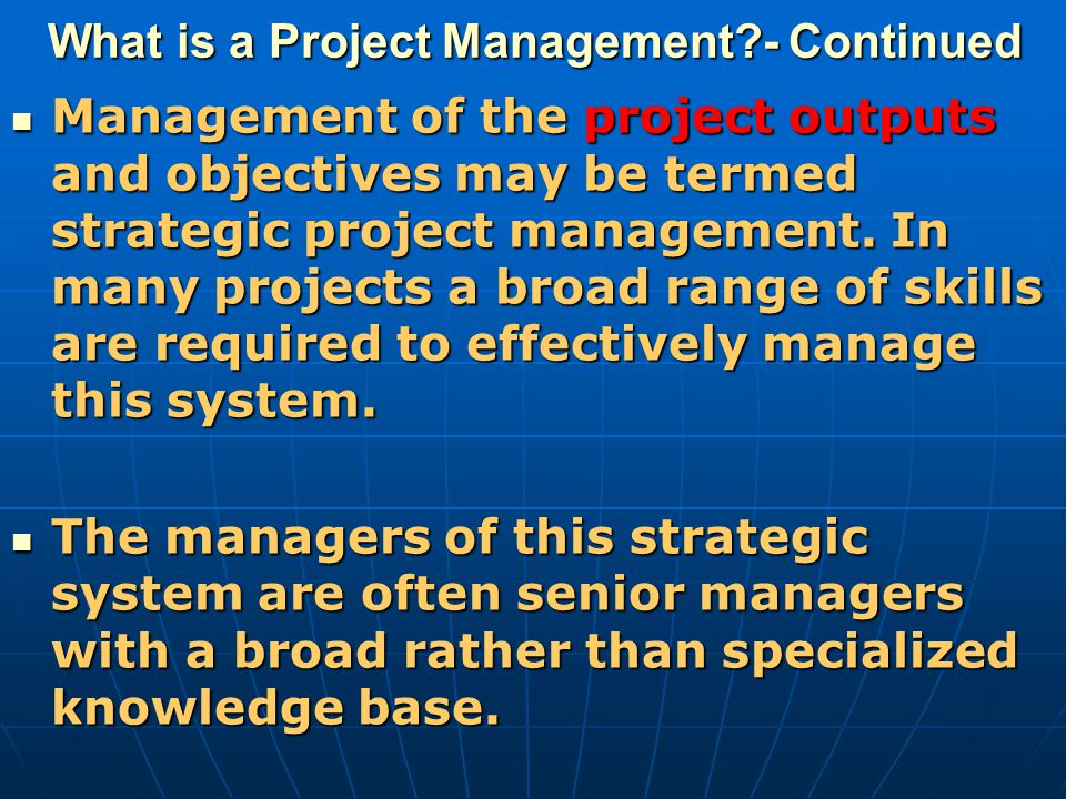 What is a Project Management?- Continued Management of the project outputs and objectives may be termed strategic project management. In many projects