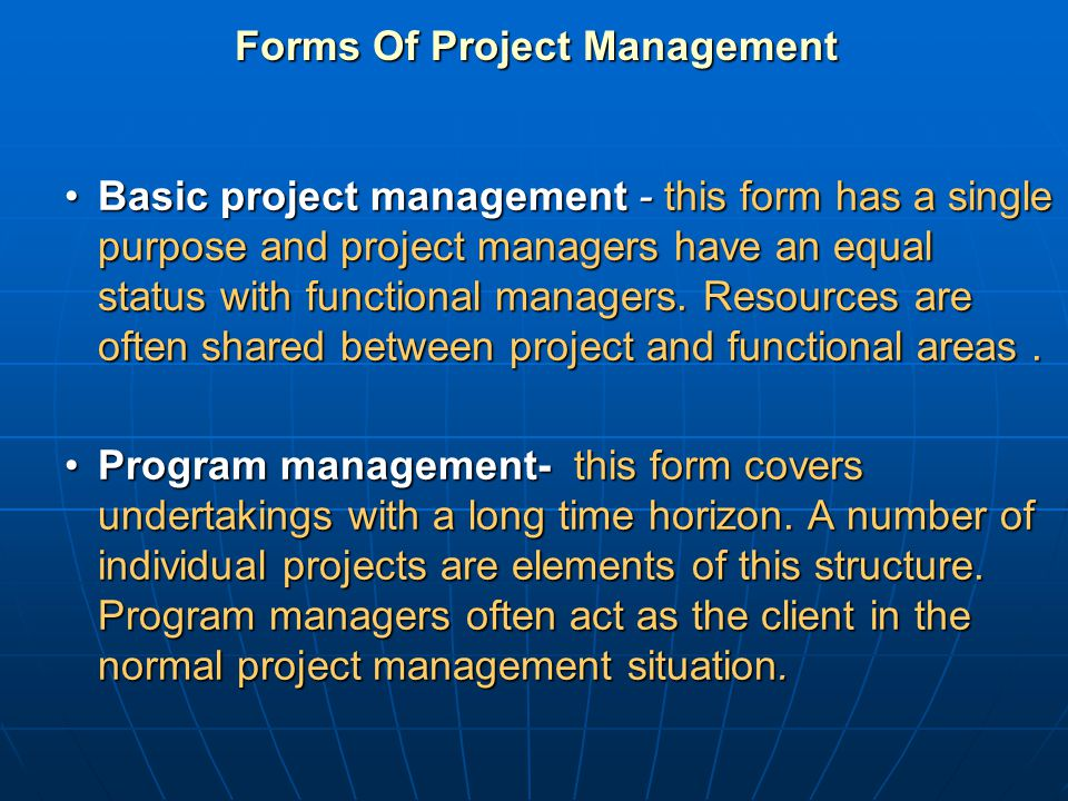 Forms Of Project Management Basic project management - this form has a single purpose and project managers have an equal status with functional manage