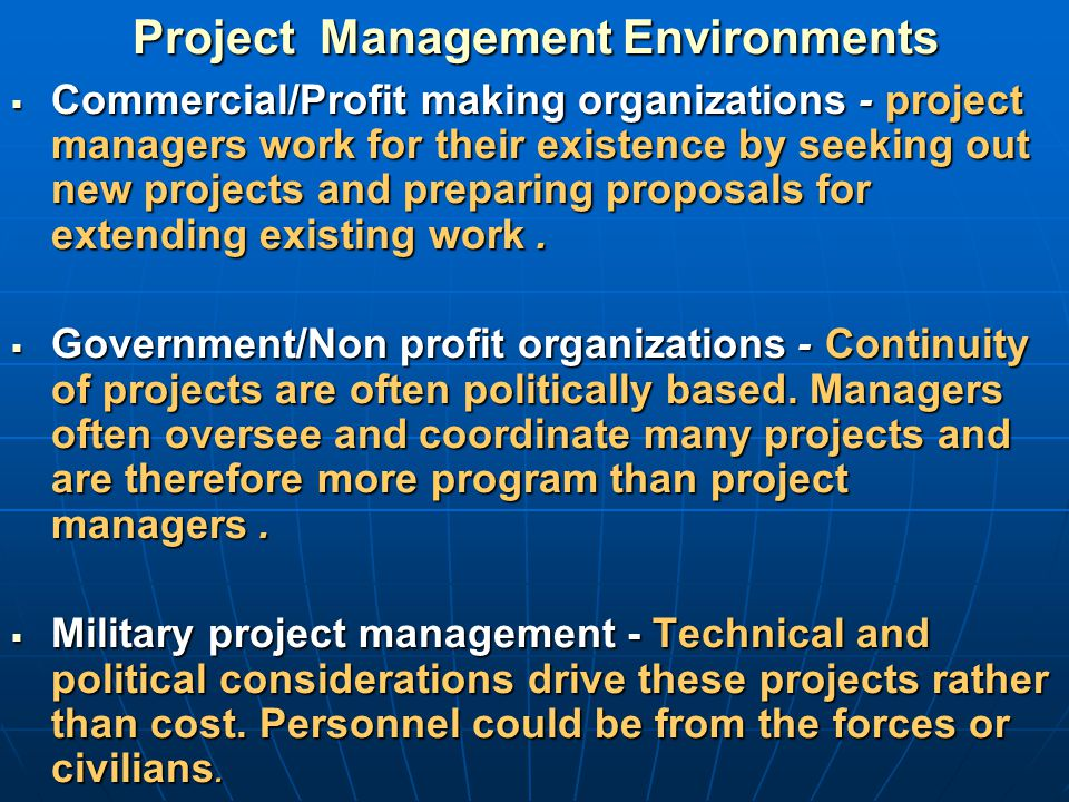 Project Management Environments  Commercial/Profit making organizations - project managers work for their existence by seeking out new projects and p