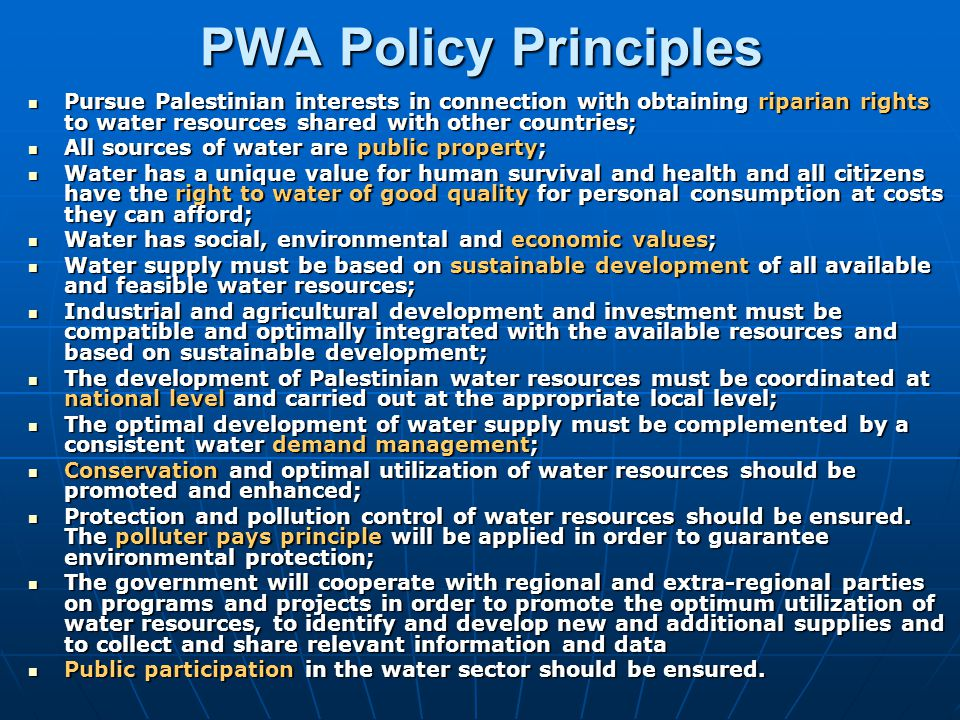 PWA Key Strategy Secure Palestinian water rights; Secure Palestinian water rights; Strengthen national policies and regulations; Strengthen national policies and regulations; Build institutional capacity and develop human resources; Build institutional capacity and develop human resources; Improve information services and assessment of water resources; Improve information services and assessment of water resources; Regulate and coordinate integrated water and wastewater investments and operations; Regulate and coordinate integrated water and wastewater investments and operations; Enforce water pollution control and protection of water resources; Enforce water pollution control and protection of water resources; Build public awareness and participation; Build public awareness and participation; Promote regional & international cooperation.