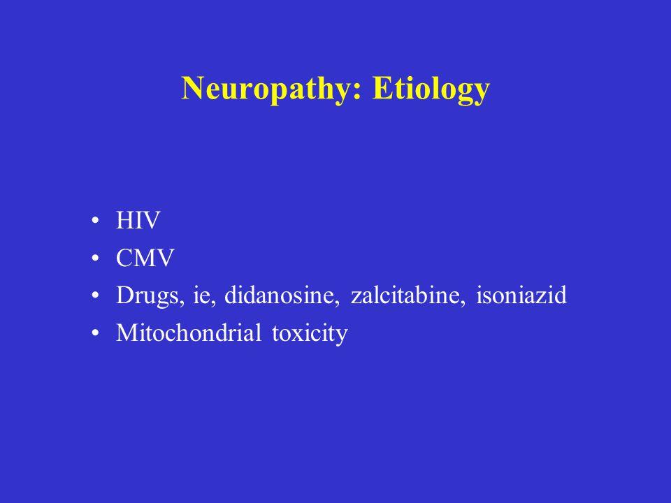 Neuropathy: Etiology HIV CMV Drugs, ie, didanosine, zalcitabine, isoniazid Mitochondrial toxicity